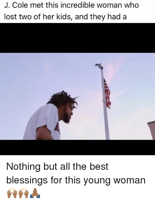J. Cole, Memes, and Lost: J. Cole met this incredible woman who  lost two of her kids, and they had a Nothing but all the best blessings for this young woman 🙌🏾🙌🏾🙏🏾