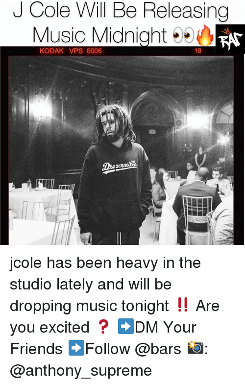 Friends, J. Cole, and Memes: J Cole Will Be Releasing  Music Midnight  18  KODAK VPS 6006 jcole has been heavy in the studio lately and will be dropping music tonight ‼️ Are you excited ❓ ➡️DM Your Friends ➡️Follow @bars 📸: @anthony_supreme