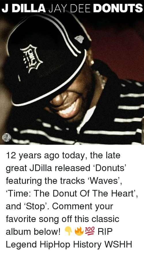 Jay, Memes, and Wshh: J DILLA JAY DEE DONUTS 12 years ago today, the late great JDilla released 'Donuts' featuring the tracks 'Waves', 'Time: The Donut Of The Heart', and 'Stop'. Comment your favorite song off this classic album below! 👇🔥💯 RIP Legend HipHop History WSHH