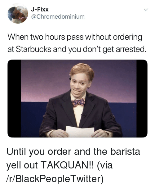 Blackpeopletwitter, Starbucks, and Barista: J-Fixx  @Chromedominium  When two hours pass without ordering  at Starbucks and you don't get arrested <p>Until you order and the barista yell out TAKQUAN!! (via /r/BlackPeopleTwitter)</p>
