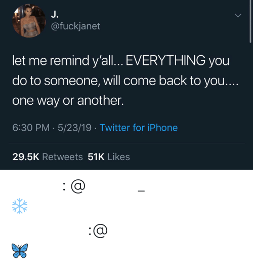 Instagram, Iphone, and Twitter: J.  @fuckjanet  let me remind y'all... EVERYTHING you  do to someone, will come back to you....  one way or another.  6:30 PM 5/23/19 Twitter for iPhone  29.5K Retweets 51K Likes 𝗙𝗼𝗹𝗹𝗼𝘄: @𝗧𝗿𝗼𝗽𝗶𝗰_𝗠 𝗳𝗼𝗿 𝗺𝗼𝗿𝗲 ❄️ 𝗜𝗻𝘀𝘁𝗮𝗴𝗿𝗮𝗺:@𝗴𝗹𝗶𝘇𝘇𝘆𝗽𝗼𝘀𝘁𝗲𝗱𝘁𝗵𝗮𝘁 🦋