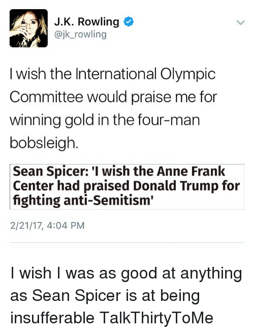 "Memes, Anne Frank, and Trump: J.K. Rowling  ajk rowling  I wish the International Olympic  Committee would praise me for  winning gold in the four-man  bobsleigh  Sean Spicer: I wish the Anne Frank  Center had praised Donald Trump for  fighting anti-Semitism""  2/21/17, 4:04 PM I wish I was as good at anything as Sean Spicer is at being insufferable TalkThirtyToMe"
