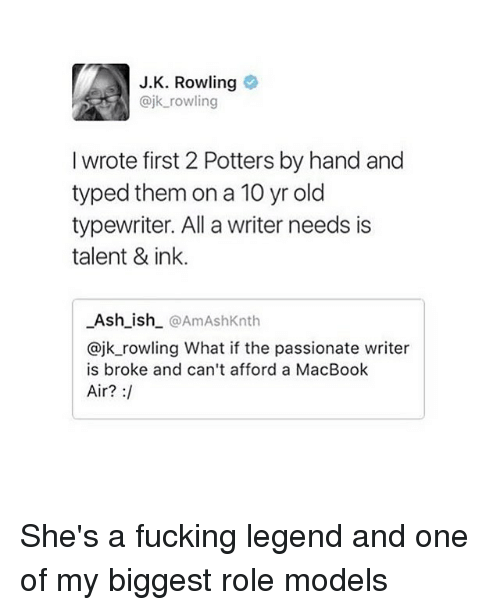 Ash, Fucking, and Memes: J.K. Rowling  ajk rowling  I wrote first 2 Potters by hand and  typed them on a 10 yr old  typewriter. All a writer needs is  talent & ink.  Ash_ish @AmAshKnth  @jk_rowling What if the passionate writer  is broke and can't afford a MacBook  Air? : She's a fucking legend and one of my biggest role models