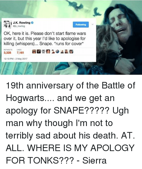 Memes, Death, and Sad: J.K. Rowling  Fosewing  rowing  OK, here it is. Please don't start flame wars  over it, but this year l'd like to apologise for  killing (whispers)... Snape. *runs for cover  3,328 7,161  12:10 PM-2 May 2017 19th anniversary of the Battle of Hogwarts.... and we get an apology for SNAPE????? Ugh man why though I'm not to terribly sad about his death. AT. ALL. WHERE IS MY APOLOGY FOR TONKS??? - Sierra