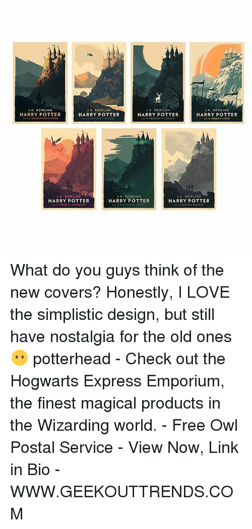 Harry Potter, Love, and Memes: J.K. ROWLING  J. ROWLING  JK ROWLING  J, K. ROWLING  HARRY POTTER  HARRY POTTER  HARRY POTTER  HARRY POTTER  K. Row LING  J. K. ROWLING  JK, ROWLING  HARRY POTTER  HARRY POTTER  HARRY POTTER What do you guys think of the new covers? Honestly, I LOVE the simplistic design, but still have nostalgia for the old ones 😶 potterhead - Check out the Hogwarts Express Emporium, the finest magical products in the Wizarding world. - Free Owl Postal Service - View Now, Link in Bio - WWW.GEEKOUTTRENDS.COM