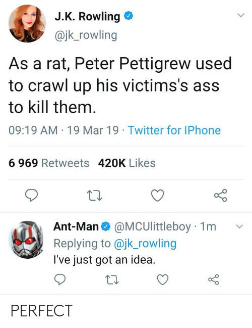 Ass, Iphone, and Twitter: J.K. Rowling  @jk_rowling  As a rat, Peter Pettigrew used  to crawl up his victims's ass  to kill them  09:19 AM 19 Mar 19 Twitter for IPhone  6 969 Retweets 420K Likes  Ant-Man @MCUlittleboy 1m v  Replying to @jk_rowling  I've just got an idea. PERFECT