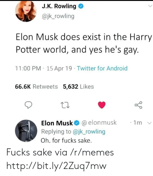 Android, Harry Potter, and Memes: J.K. Rowling  @jk_rowling  Elon Musk does exist in the Harry  Potter world, and yes he's gay.  11:00 PM 15 Apr 19 Twitter for Android  66.6K Retweets 5,632 Likes  Elon Musk @elonmusk  Replying to @jk_rowling  1m  Oh, for fucks sake. Fucks sake via /r/memes http://bit.ly/2Zuq7mw