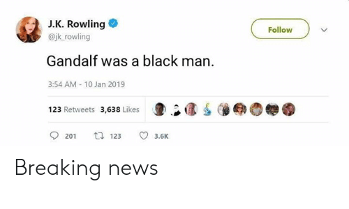 Gandalf, News, and The Lord of the Rings: J.K. Rowling  @jk_rowling  Follow  Gandalf was a black man.  3:54 AM-10 Jan 2019  123 Retweets 3,638 Likes 1  O  201 ti  201 123 3.6K Breaking news