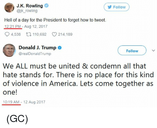 America, Memes, and How To: J.K. Rowling  @jk_rowling  Follow  Hell of a day for the President to forget how to tweet.  1221 PM-Aug 12, 2017  4538ロ110,692 214,189  DonaldJ. Trumpo  Follow  @realDonaldTrump  We ALL must be united & condemn all that  hate stands for. There is no place for this kind  of violence in America. Lets come together as  one!  10:19 AM-12 Aug 2017 (GC)