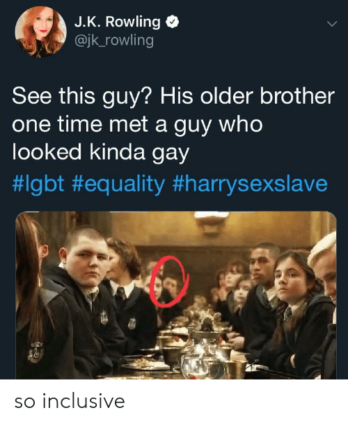 Lgbt, Time, and J. K. Rowling: J.K. Rowling  @jk_rowling  See this guy? His older brother  one time met a guy who  looked kinda gay  so inclusive