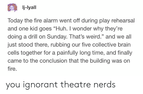 "Fire, Huh, and Ignorant: j-lyall  Today the fire alarm went off during play rehearsal  and one kid goes ""Huh. I wonder why they're  doing a drill on Sunday. That's weird."" and we all  just stood there, rubbing our five collective brain  cells together for a painfully long time, and finally  came to the conclusion that the building was orn  fire  25 you ignorant theatre nerds"