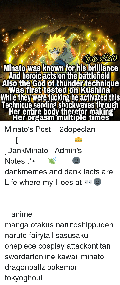 Anime, Dank, and Facts: J.@Me0  Minato was known for his brilliance  And heroic acts on the battlefield  Also the God of thunder technique  Was firstitested on Kushina  While they were fucking he activated this  Technique sending shockwaves through  Fer entire body therefor making  Her orgasm multiple times Minato's Post ⠀ ⠀⠀⠀◤ ┈ 火影2dopeclan 火影 ┈◢ ⠀⠀⠀━━━━━━━━━━━━━━━━ ⠀ ⠀⠀⠀ [👑]DankMinato ⠀⠀⠀━━━━━━━ ⠀ ⠀⠀⠀❀Admin's Notes┋ ✧.‿➹⁀*•.🍃 ⠀ ⠀⠀⠀ 🌚┋ dankmemes and dank facts are Life where my Hoes at 👀🌚 ⠀⠀⠀⠀⠀⠀⠀⠀⠀⠀ ━━━━━━━━━━━━━━━━━━━━ ⠀⠀⠀⠀⠀⠀⠀⠀⠀⠀ ┉┉┉『❀』┉┉┉ ⠀⠀⠀⠀⠀ ‿➹⁀ ⠀⠀⠀⠀⠀⠀⠀⠀⠀⠀ ‿➹⁀ ┉┉┉『❀』┉┉┉ ⠀⠀⠀⠀⠀⠀⠀⠀⠀⠀ ━━━━━━━━━━━━━━━━━━━━ ⠀⠀⠀⠀⠀⠀⠀ ⠀⠀⠀⠀⠀⠀⠀⠀⠀⠀ anime manga otakus narutoshippuden naruto fairytail sasusaku onepiece cosplay attackontitan swordartonline kawaii minato dragonballz pokemon tokyoghoul