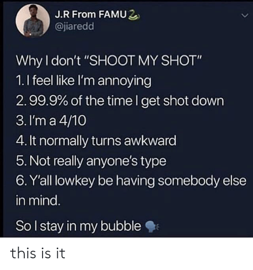 """Awkward, Time, and Lowkey: J.R From FAMU2  @jiaredd  Why don't """"SHOOT MY SHOT""""  1.I feel like I'm annoying  2.99.9% of the time I get shot down  3. I'm a 4/10  4. It normally turns awkward  5. Not really anyone's type  6. Y'all lowkey be having somebody else  in mind  So lstay in my bubble this is it"""