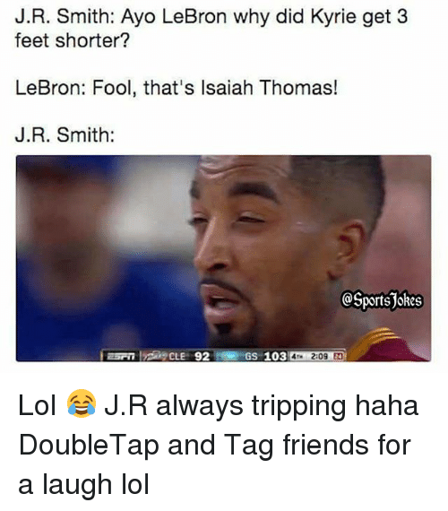 Friends, Lol, and Sports: J.R. Smith: Ayo LeBron why did Kyrie get 3  feet shorter?  LeBron: Fool, that's lsaiah Thomas!  J.R. Smith:  OSportsjokes  GS 103 4 2:09  4Tm 2:09 4 Lol 😂 J.R always tripping haha DoubleTap and Tag friends for a laugh lol