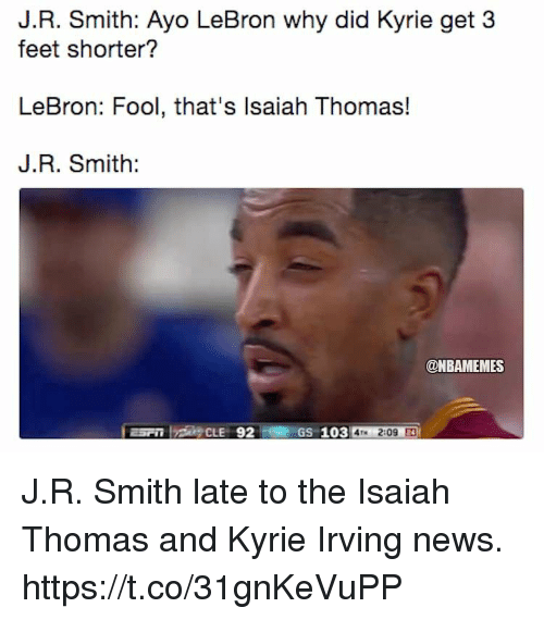 J.R. Smith, Kyrie Irving, and News: J.R. Smith: Ayo LeBron why did Kyrie get 3  feet shorter?  LeBron: Fool, that's lsaiah Thomas!  J.R. Smith:  @NBAMEMES  GS 103 4M 2:09 J.R. Smith late to the Isaiah Thomas and Kyrie Irving news. https://t.co/31gnKeVuPP