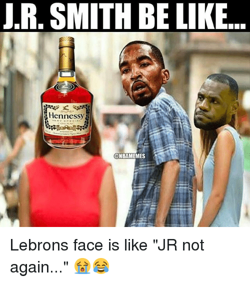 "Be Like, Hennessy, and J.R. Smith: J.R, SMITH BE LIKE..  Hennessy Lebrons face is like ""JR not again..."" 😭😂"
