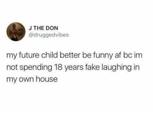 Af, Dank, and Fake: J THE DON  @druggedvibes  my future child better be funny af bc im  not spending 18 years fake laughing in  my own house