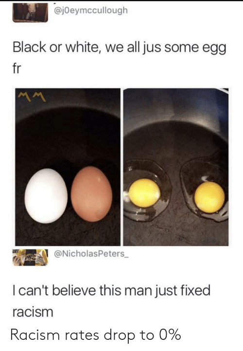 Racism, Black, and Black or White: @j0eymccullough  Black or white, we all jus some egg  fr  @NicholasPeters  I can't believe this man just fixed  racism Racism rates drop to 0%
