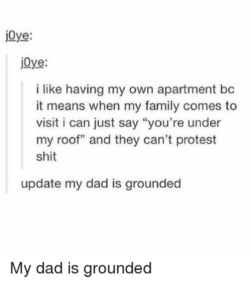 """Dad, Family, and Memes: j0ye:  jOye:  i like having my own apartment bc  it means when my family comes to  visit i can just say """"you're under  my roof"""" and they can't protest  shit  update my dad is grounded My dad is grounded"""