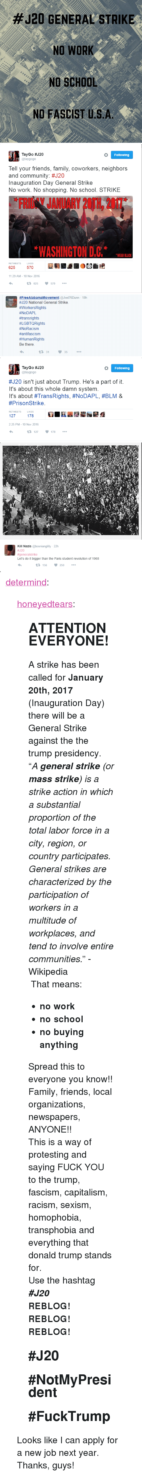 "Community, Donald Trump, and Family:  #J20 GENERAL STRIKE  NO WORK  NO SCHOOL  NO FASCIST U.S.A   TayGo #J20  @taygogo  Following  Tell your friends, family, coworkers, neighbors  and community: #J20  Inauguration Day General Strike  No work. No shopping. No school. STRIKE  FRID JANUARY 20TH, 2017  *WASHINGTON D.C1. L.R  WEAR BLACK  LIKES  625 570  11:29 AM-10 Nov 2016  625  570   #FreeAlabamaMovement @Jwd76Dunn. 18h  #120 National General Strike.  #Workers Rights  #NoDAPL  #trans rights  #LGBTQRights  #NoRacism  #antifascism  #HumanRights  Be there.  13 31   TayGo #J20  @taygogo  Following  #120 isn't just about Trump. He's a part of it.  It's about this whole damn system  It's about #TransRights, #NoDAPL, #BLM &  #PrisonStrike  RETWEETS  LIKES  127  178  2:25 PM - 10 Nov 2016  127  178   Kill Nazis @bosnianglilly 22h  #J20  #generalstrike  Let's do it bigger than the Paris student revolution of 1968  250 <p><a href=""http://determind.tumblr.com/post/153094256155/honeyedtears-attention-everyone-a-strike-has"" class=""tumblr_blog"">determind</a>:</p>  <blockquote><p><a class=""tumblr_blog"" href=""http://honeyedtears.tumblr.com/post/153058611436"">honeyedtears</a>:</p> <blockquote> <h2><b>ATTENTION EVERYONE!</b></h2> <p>A strike has been called for <b>January 20th, 2017</b> (Inauguration Day) there will be a General Strike against the the trump presidency.</p> <p>  ""<i>A <b>general strike</b> (or <b>mass strike</b>) is a strike action in which a substantial proportion of the total labor force in a city, region, or country participates. General strikes are characterized by the participation of workers in a multitude of workplaces, and tend to involve entire communities.</i>"" -Wikipedia<br/></p> <p> That means:</p> <ul><li><b>no work<br/></b></li> <li><b>no school</b></li> <li><b>no buying anything</b></li> </ul><p>Spread this to everyone you know!!</p> <p>Family, friends, local organizations, newspapers, ANYONE!!</p> <p>This is a way of protesting and saying FUCK YOU to the trump, fascism, capitalism, racism, sexism, homophobia, transphobia and everything that donald trump stands for.</p> <p>Use the hashtag <i><b>#J20</b></i></p> <p><b>REBLOG! REBLOG! REBLOG!</b></p> <h2>#<b>J20</b> </h2> <h2>#<b>NotMyPresident</b> </h2> <h2>#<b>FuckTrump</b> </h2> </blockquote>  <p>Looks like I can apply for a new job next year. Thanks, guys!</p></blockquote>"