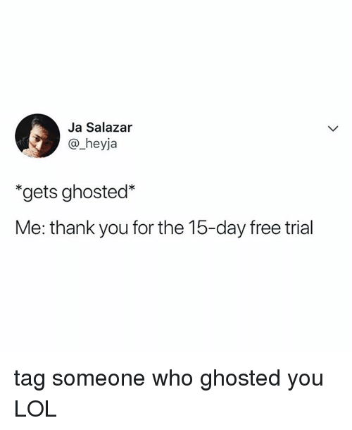 Lol, Thank You, and Free: Ja Salazar  @_heyja  *gets ghosted*  Me: thank you for the 15-day free trial tag someone who ghosted you LOL