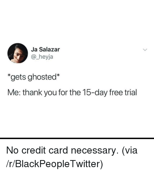 Blackpeopletwitter, Thank You, and Free: Ja Salazar  @_heyja  *gets ghosted*  Me: thank you for the 15-day free trial <p>No credit card necessary. (via /r/BlackPeopleTwitter)</p>