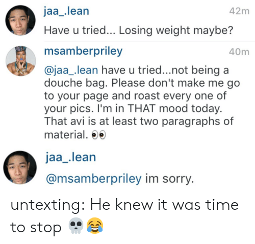 Lean, Mood, and Roast: jaa_lean  42m  Have u tried... Losing weight maybe?   msamberpriley  40m  @jaa_lean have u tried...not being a  douche bag. Please don't make me go  to your page and roast every one of  your pics. I'm in THAT mood today.  That avi is at least two paragraphs of  material.   jaa_lean  @msamberpriley im sorry. untexting:  He knew it was time to stop 💀😂
