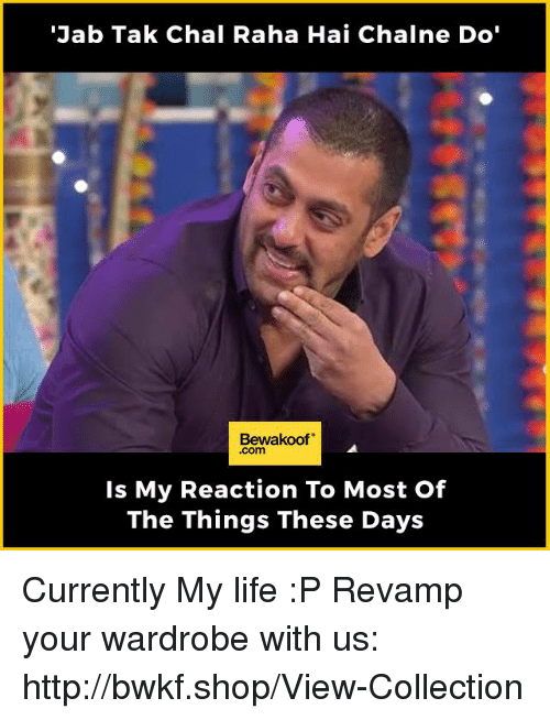 """Life, Memes, and Http: """"Jab Tak Chal Raha Hai Chalne Do'  Bewakoof  Is My Reaction To Most Of  The Things These Days Currently My life :P   Revamp your wardrobe with us: http://bwkf.shop/View-Collection"""