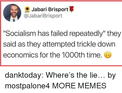 "Dank, Memes, and Tumblr: Jabari Brisport  @JabariBrisport  ""Socialism has failed repeatedly"" they  said as they attempted trickle down  economics for the 1000th time. danktoday:  Where's the lie… by mostpalone4 MORE MEMES"