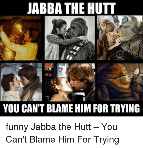 Jabba The Hutt You Cant Blame Him For Trying Funny Jabba The Hutt