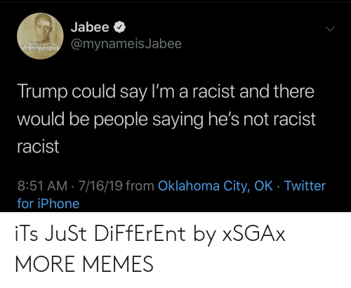 Dank, Iphone, and Memes: Jabee  @mynameisJabee  THIS WORLD  CRe  LM GAD  Trump could say I'm a racist and there  would be people saying he's not racist  racist  8:51 AM 7/16/19 from Oklahoma City, OK - Twitter  for iPhone iTs JuSt DiFfErEnt by xSGAx MORE MEMES