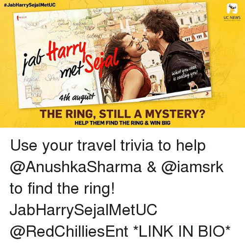 Af, Memes, and News:  #JabHarrySejalMetUC  UC NEWS  af Harry  SPAIN  wkat  4fh augast  THE RING, STILL A MYSTERY?  HELP THEM FIND THE RING &WIN BIG Use your travel trivia to help @AnushkaSharma & @iamsrk to find the ring! JabHarrySejalMetUC @RedChilliesEnt *LINK IN BIO*