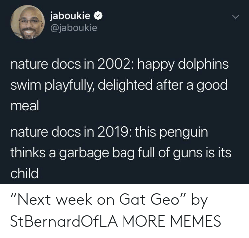 """Dank, Guns, and Memes: jaboukie >  @jaboukie  nature docs in 2002: happy dolphins  swim playfully, delighted after a good  meal  nature docs in 2019: this penguin  thinks a garbage bag full of guns is its  child """"Next week on Gat Geo"""" by StBernardOfLA MORE MEMES"""