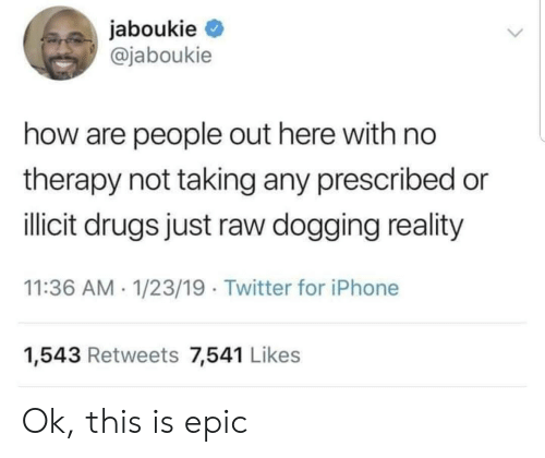 Drugs, Iphone, and Twitter: jaboukie  @jaboukie  how are people out here with no  therapy not taking any prescribed or  illicit drugs just raw dogging reality  11:36 AM 1/23/19 Twitter for iPhone  1,543 Retweets 7,541 Likes Ok, this is epic