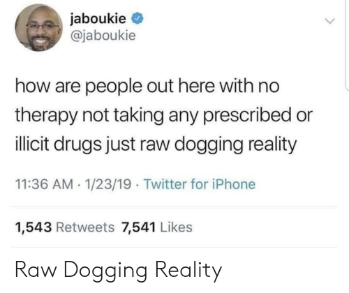 Drugs, Iphone, and Twitter: jaboukie  @jaboukie  how are people out here with no  therapy not taking any prescribed or  ilicit drugs just raw dogging reality  11:36 AM 1/23/19 Twitter for iPhone  1,543 Retweets 7,541 Likes Raw Dogging Reality