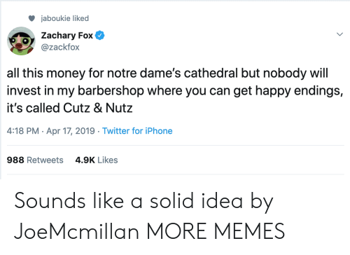 Barbershop, Dank, and Iphone: jaboukie liked  Zachary Fox  @zackfox  all this money for notre dame's cathedral but nobody will  invest in my barbershop where you can get happy endings,  it's called Cutz & Nutz  4:18 PM Apr 17, 2019 Twitter for iPhone  4.9K Likes  988 Retweets Sounds like a solid idea by JoeMcmillan MORE MEMES
