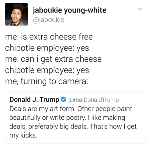 Chipotle, Donald Trump, and Camera: jaboukie young-white  ajaboukie  me: is extra cheese free  chipotle employee: yes  me: can i get extra cheese  chipotle employee: yes  me, turning to camera:  Donald J. Trump  areal Donald Trump  Deals are my art form. Other people paint  beautifully or write poetry. I like making  deals, preferably big deals. That's how I get  my kicks.