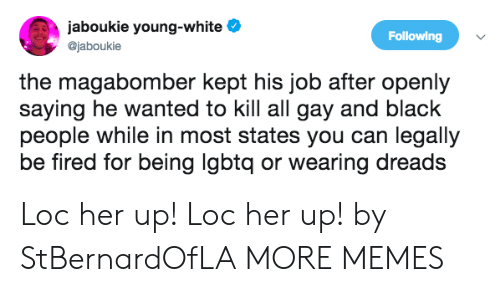 Dank, Dreads, and Memes: jaboukie young-white e  @jaboukie  Following  the magabomber kept his job after openly  saying he wanted to kill all gay and black  people while in most states you can legally  be fired for being lgbtq or wearing dreads Loc her up! Loc her up! by StBernardOfLA MORE MEMES
