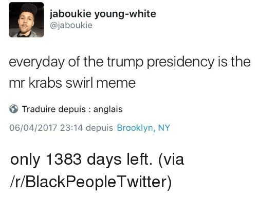 Blackpeopletwitter, Meme, and Mr. Krabs: jaboukie young-white  @jaboukie  everyday of the trump presidency is the  mr krabs swirl meme  Traduire depuis : anglais  06/04/2017 23:14 depuis Brooklyn, NY <p>only 1383 days left. (via /r/BlackPeopleTwitter)</p>