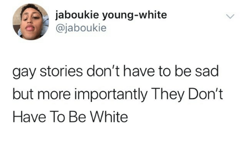 White, Sad, and Gay: jaboukie young-white  @jaboukie  gay stories don't have to be sad  but more importantly They Don't  Have To Be White