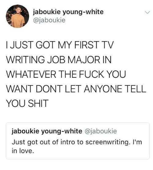 Fuck You, Love, and Shit: jaboukie young-white  @jaboukie  I JUST GOT MY FIRST TV  WRITING JOB MAJOR IN  WHATEVER THE FUCK YOU  WANT DONT LET ANYONE TELL  YOU SHIT  jaboukie young-white @jaboukie  Just got out of intro to screenwriting. I'm  in love