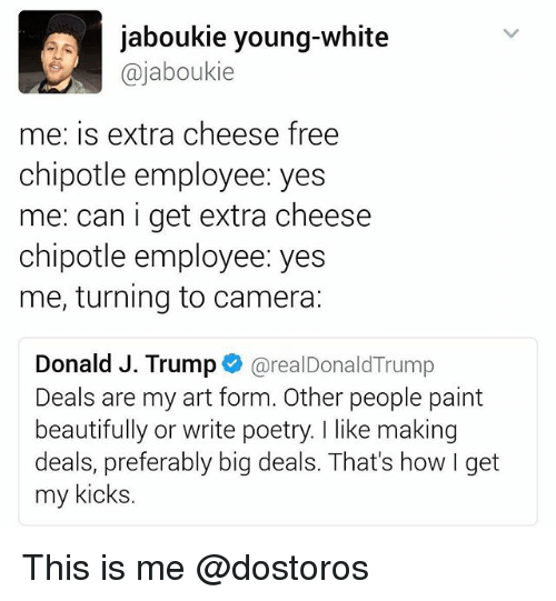 Chipotle, Funny, and Camera: jaboukie young-white  @jaboukie  me: is extra cheese free  chipotle employee: yes  me: can i get extra cheese  chipotle employee: yes  me, turning to camera:  Donald J. Trump  realDonald Trump  Deals are my art form. Other people paint  beautifully or write poetry. like making  deals, preferably big deals. That's how I get  my kicks This is me @dostoros