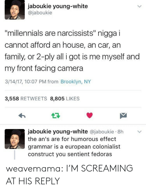 "Family, Tumblr, and Millennials: jaboukie young-white  @jaboukie  millennials are narcissists"" nigga i  cannot afford an house, an car, an  family, or 2-ply all i got is me myself and  my front facing camera  3/14/17, 10:07 PM from Brooklyn, NY  3,558 RETWEETS 8,805 LIKES  jaboukie young-white @jaboukie 8h  the an's are for humorous effect  grammar is a european colonialist  construct you sentient fedoras weavemama: I'M SCREAMING AT HIS REPLY"