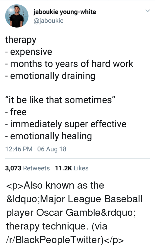 """Baseball, Be Like, and Blackpeopletwitter: jaboukie young-white  @jaboukie  therapy  - expensive  - months to years of hard work  -emotionally draining  """"it be like that sometimes""""  - free  immediately super effective  emotionally healing  12:46 PM 06 Aug 18  3,073 Retweets 11.2K Likes <p>Also known as the &ldquo;Major League Baseball player Oscar Gamble&rdquo; therapy technique. (via /r/BlackPeopleTwitter)</p>"""