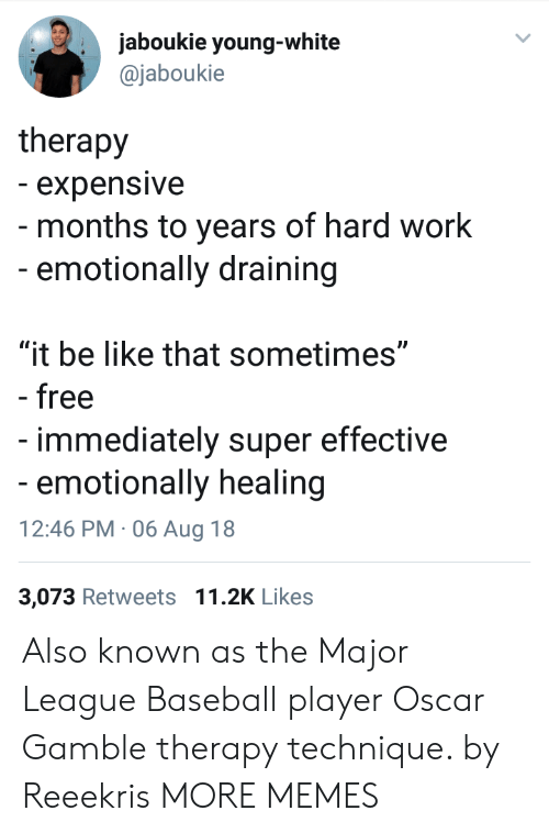 """Baseball, Be Like, and Dank: jaboukie young-white  @jaboukie  therapy  - expensive  - months to years of hard work  -emotionally draining  """"it be like that sometimes""""  - free  immediately super effective  emotionally healing  12:46 PM 06 Aug 18  3,073 Retweets 11.2K Likes Also known as the Major League Baseball player Oscar Gamble therapy technique. by Reeekris MORE MEMES"""