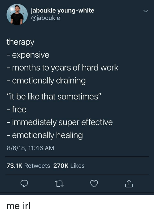 """Be Like, Work, and Free: jaboukie young-white  @jaboukie  therapy  expensive  months to years of hard work  emotionally draining  """"it be like that sometimes""""  free  immediately super effective  - emotionally healing  8/6/18, 11:46 AM  73.1K Retweets 270K Likes me irl"""