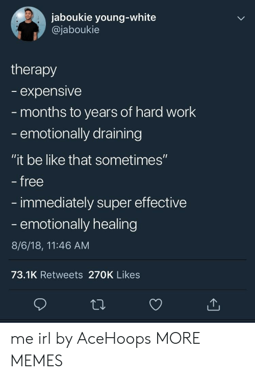 "Be Like, Dank, and Memes: jaboukie young-white  @jaboukie  therapy  expensive  months to years of hard work  emotionally draining  ""it be like that sometimes""  free  immediately super effective  - emotionally healing  8/6/18, 11:46 AM  73.1K Retweets 270K Likes me irl by AceHoops MORE MEMES"