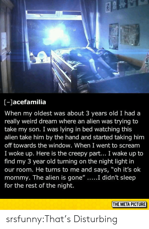 "Creepy, Scream, and Tumblr: [-Jacefamilia  When my oldest was about 3 years old I had a  really weird dream where an alien was trying to  take my son. I was lying in bed watching this  alien take him by the hand and started taking him  off towards the window. When I went to scream  I woke up. Here is the creepy part... I wake up to  find my 3 year old turning on the night light in  our room. He turns to me and says, ""oh it's ok  he alien is gone""....I didn't sl  for the rest of the night.  THE META PICTURE srsfunny:That's Disturbing"