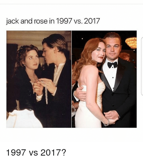 Memes, Rose, and 🤖: jack and rose in 1997 vs. 2017 1997 vs 2017?