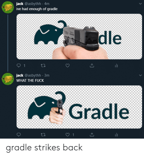 Fuck, Back, and Jack: jack @asbythh 4m  ive had enough of gradle  dle  1  jack @asbythh 3m  WHAT THE FUCK  Gradle  1 gradle strikes back
